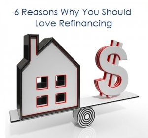6 Reasons Why You Should Love Refinancing